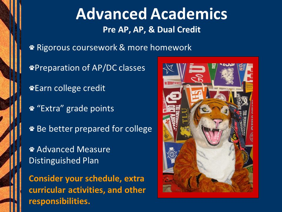 Advanced Academics Pre AP, AP, & Dual Credit Rigorous coursework & more homework Preparation of AP/DC classes Earn college credit Extra grade points Be better prepared for college Advanced Measure for Distinguished Plan Consider your schedule, extra curricular activities, and other responsibilities.