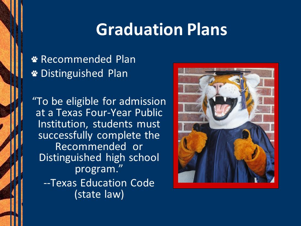 Graduation Plans Recommended Plan Distinguished Plan To be eligible for admission at a Texas Four-Year Public Institution, students must successfully complete the Recommended or Distinguished high school program. --Texas Education Code (state law)