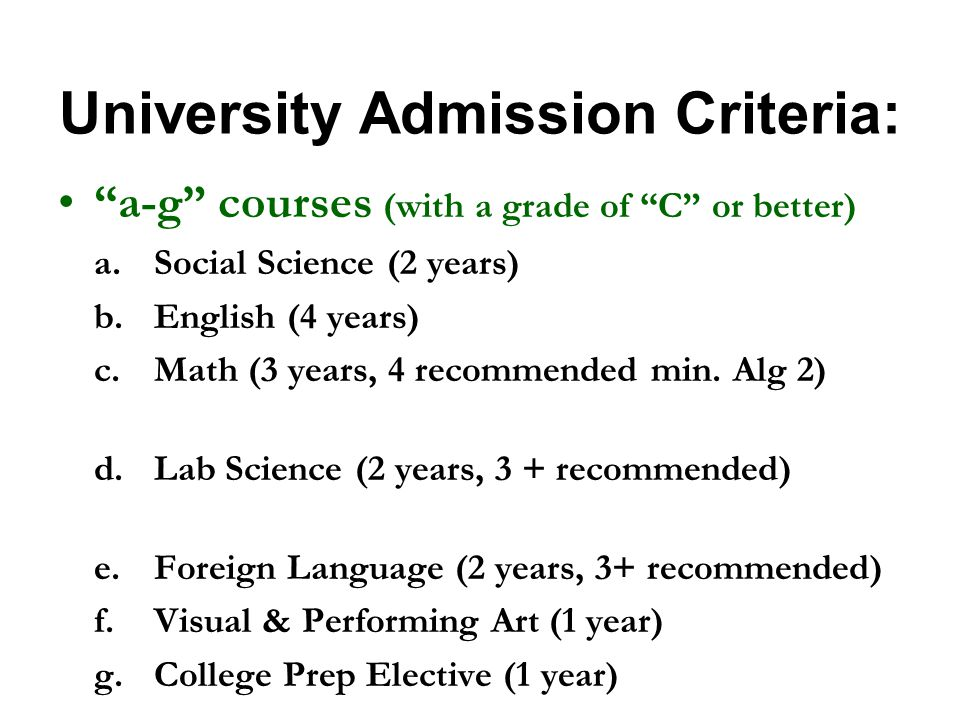 University Admission Criteria: a-g courses (with a grade of C or better) a.Social Science (2 years) b.English (4 years) c.Math (3 years, 4 recommended min.