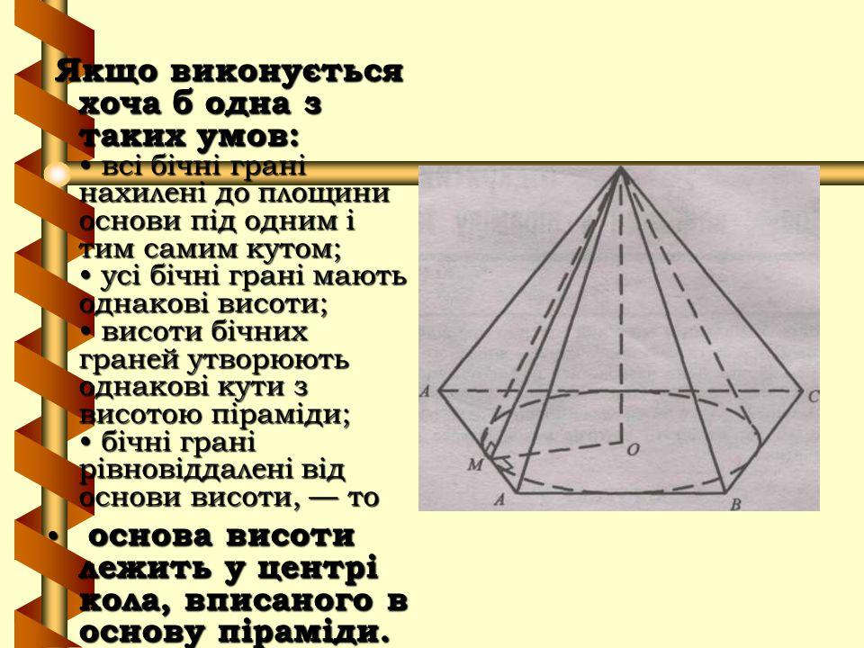 Якщо виконується хоча б одна з таких умов: всі бічні грані нахилені до площини основи під одним і тим самим кутом; усі бічні грані мають однакові висо