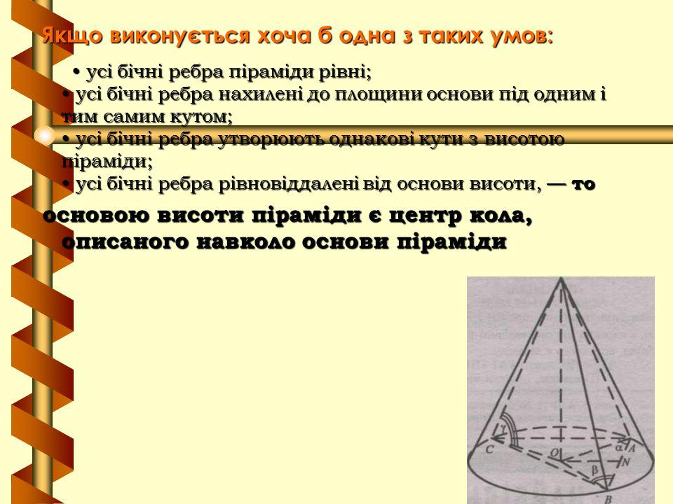 Якщо виконується хоча б одна з таких умов: усі бічні ребра піраміди рівні; усі бічні ребра нахилені до площини основи під одним і тим самим кутом; усі