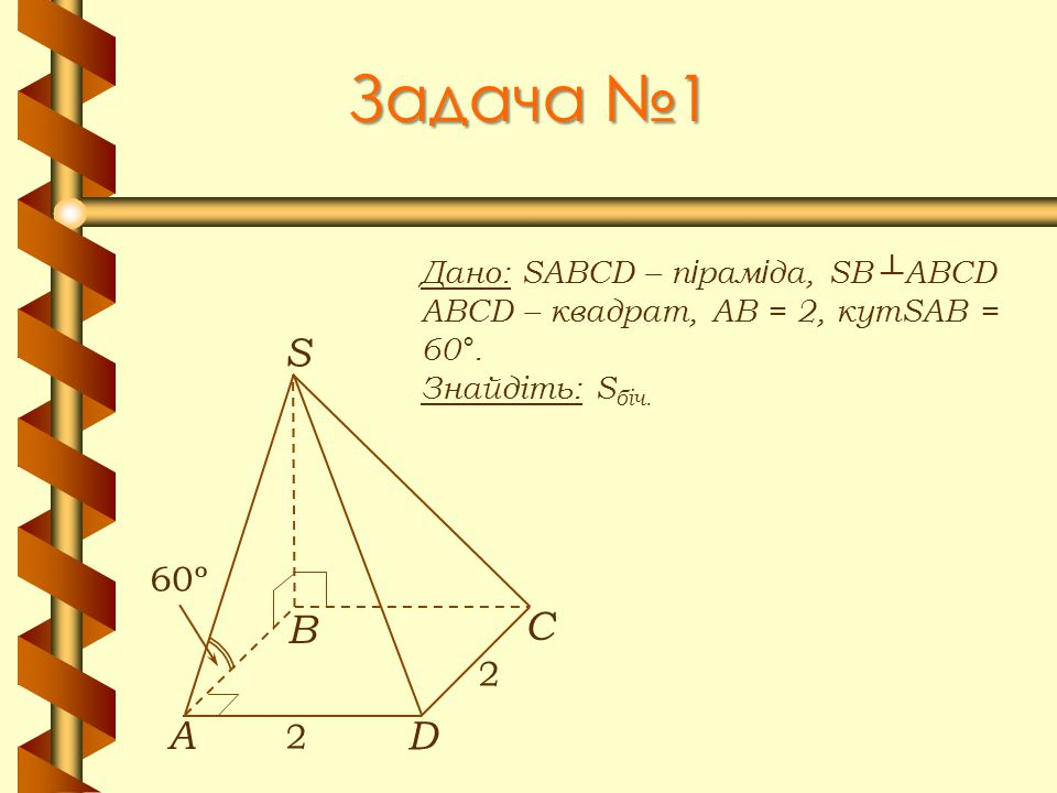 Задача №1 Дано: SABCD – п і рам і да, SB ┴ ABCD ABCD – квадрат, АВ = 2, кутSAB = 60°. Знайдіть: S біч. А В С D S 2 2 60º