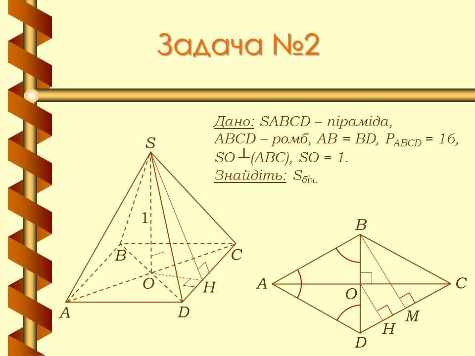 Задача №2 Дано: SABCD – піраміда, ABCD – ромб, АВ = BD, Р ABCD = 16, SO ┴ (АВС), SO = 1. Знайдіть: S біч. А В С D S O 1 H А В С D O H М