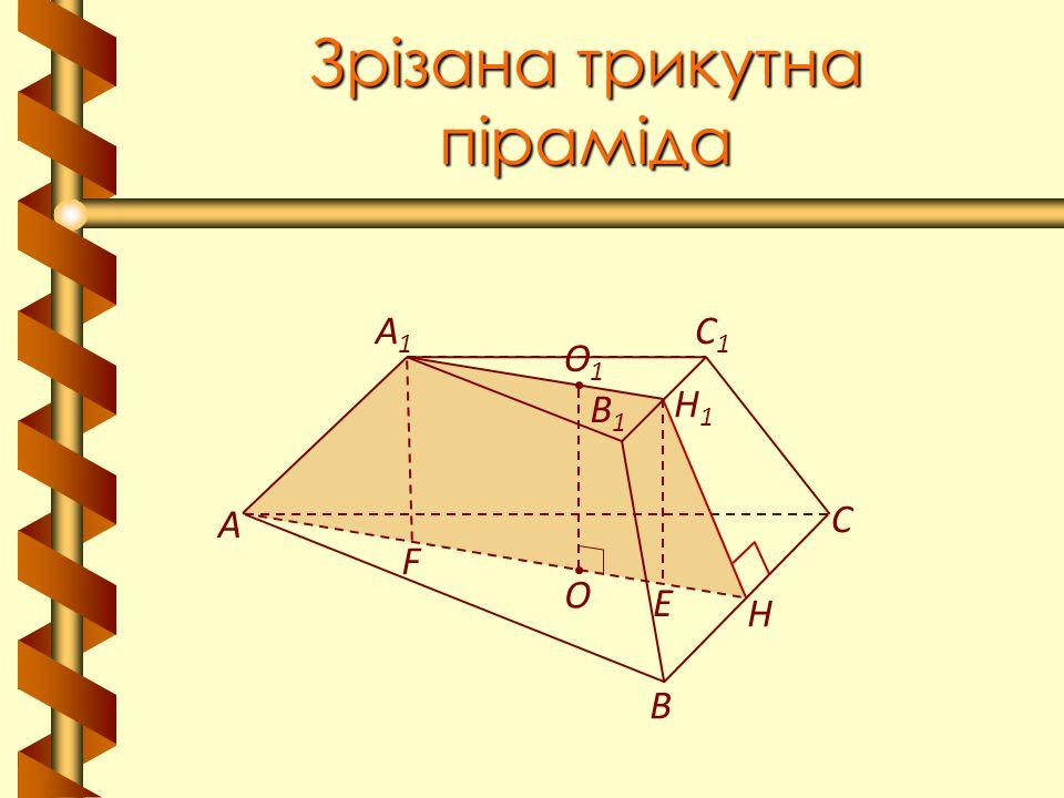 Зрізана трикутна піраміда В А С A1A1 C1C1 В1В1 Н Н1Н1 О1О1 О F E