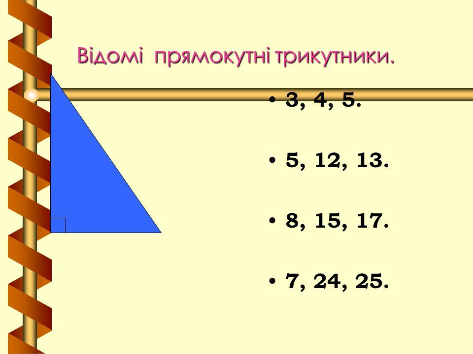 Відомі прямокутні трикутники. 3, 4, 5. 5, 12, 13. 8, 15, 17. 7, 24, 25.