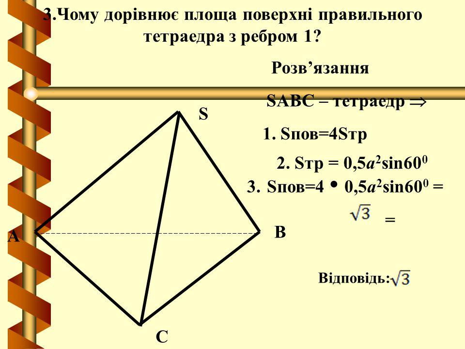 A B C S SABC – тетраедр  3.Чому дорівнює площа поверхні правильного тетраедра з ребром 1? Розв'язання 1. Sпов=4Sтр 2. Sтр = 0,5а 2 sin60 0 Відповідь: