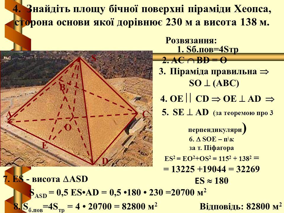 4. Знайдіть площу бічної поверхні піраміди Хеопса, сторона основи якої дорівнює 230 м а висота 138 м. О E S D С В А Розвязання: 2. AC  ВD = О 3. Піра