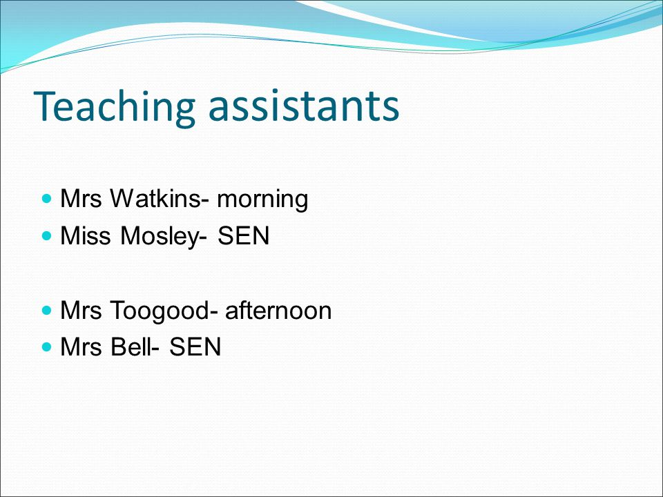 Teaching assistants Mrs Watkins- morning Miss Mosley- SEN Mrs Toogood- afternoon Mrs Bell- SEN