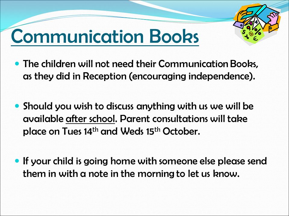Communication Books The children will not need their Communication Books, as they did in Reception (encouraging independence).