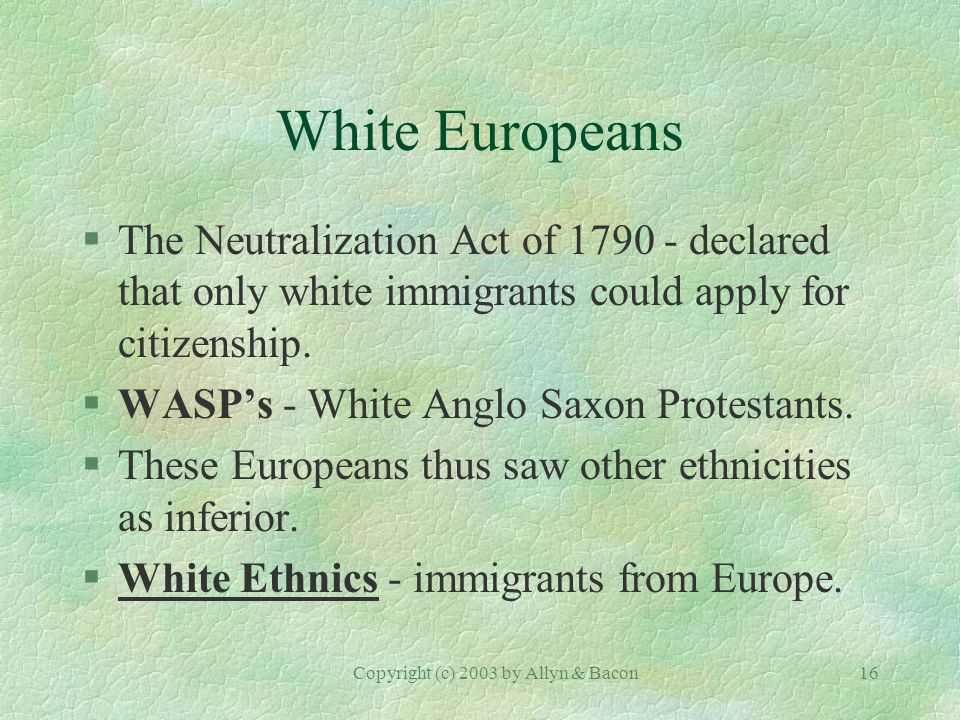 Copyright (c) 2003 by Allyn & Bacon16 White Europeans §The Neutralization Act of declared that only white immigrants could apply for citizenship.