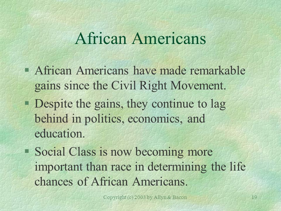 Copyright (c) 2003 by Allyn & Bacon19 African Americans §African Americans have made remarkable gains since the Civil Right Movement.