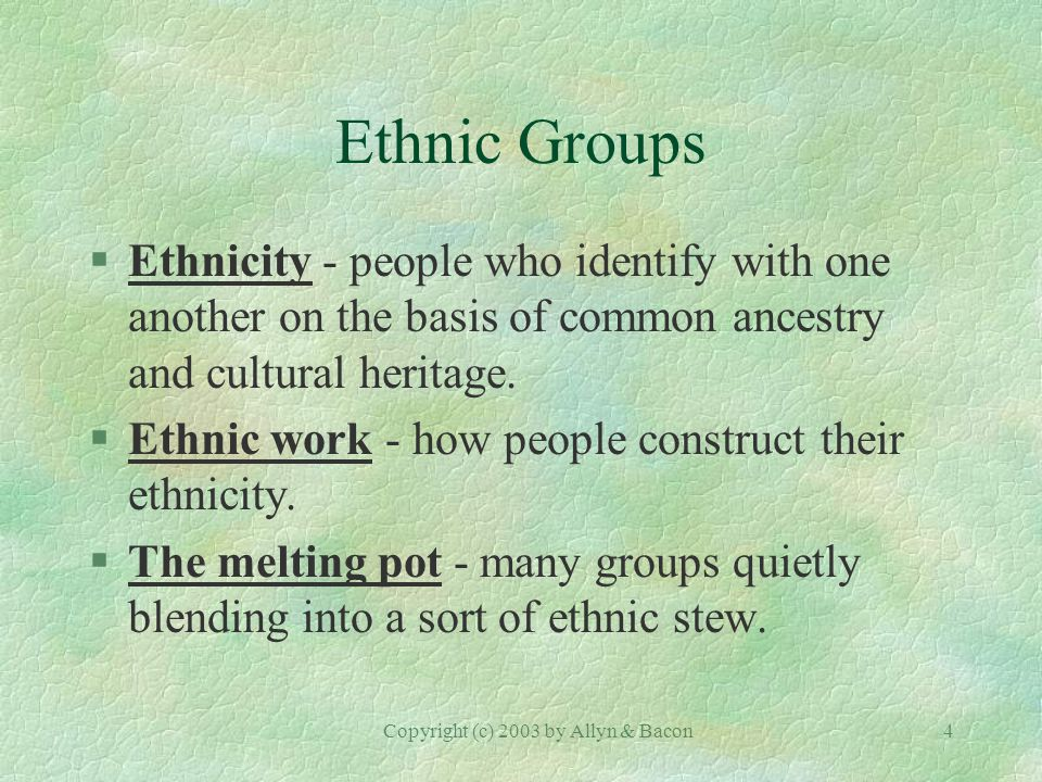 Copyright (c) 2003 by Allyn & Bacon4 Ethnic Groups §Ethnicity - people who identify with one another on the basis of common ancestry and cultural heritage.