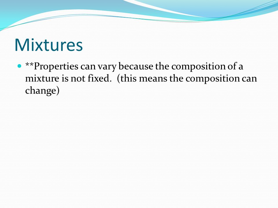 Mixtures **Properties can vary because the composition of a mixture is not fixed.