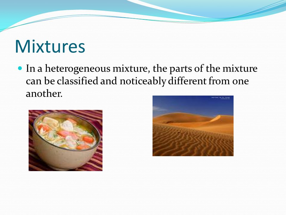 Mixtures In a heterogeneous mixture, the parts of the mixture can be classified and noticeably different from one another.