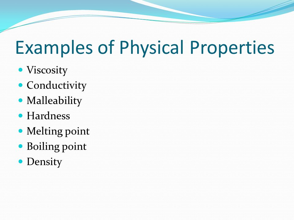 Examples of Physical Properties Viscosity Conductivity Malleability Hardness Melting point Boiling point Density
