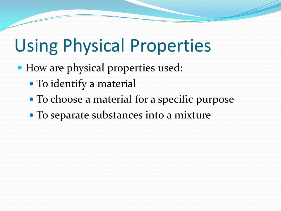Using Physical Properties How are physical properties used: To identify a material To choose a material for a specific purpose To separate substances into a mixture