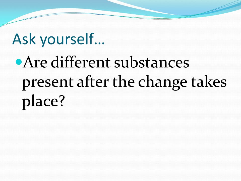 Ask yourself… Are different substances present after the change takes place