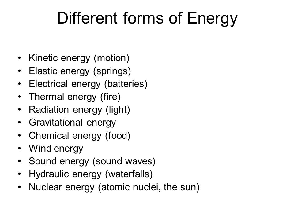 Different forms of Energy Kinetic energy (motion) Elastic energy (springs) Electrical energy (batteries) Thermal energy (fire) Radiation energy (light) Gravitational energy Chemical energy (food) Wind energy Sound energy (sound waves) Hydraulic energy (waterfalls) Nuclear energy (atomic nuclei, the sun)