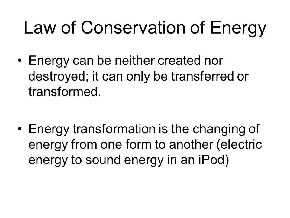 Law of Conservation of Energy Energy can be neither created nor destroyed; it can only be transferred or transformed.