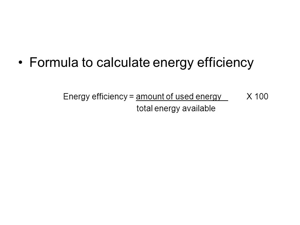 Formula to calculate energy efficiency Energy efficiency = amount of used energy X 100 total energy available