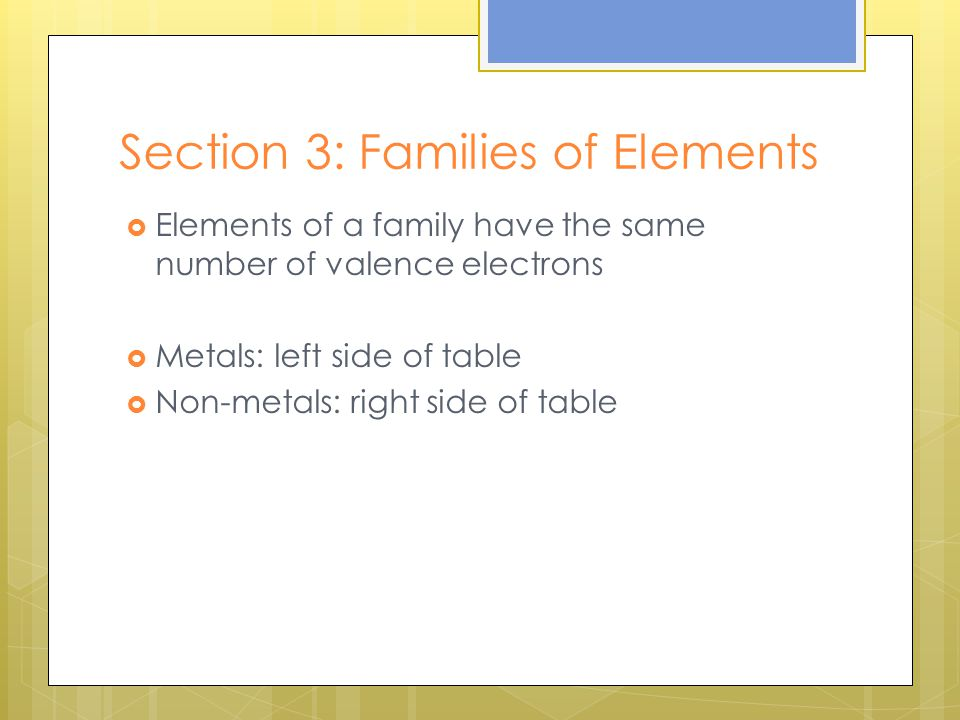 Section 3: Families of Elements  Elements of a family have the same number of valence electrons  Metals: left side of table  Non-metals: right side of table