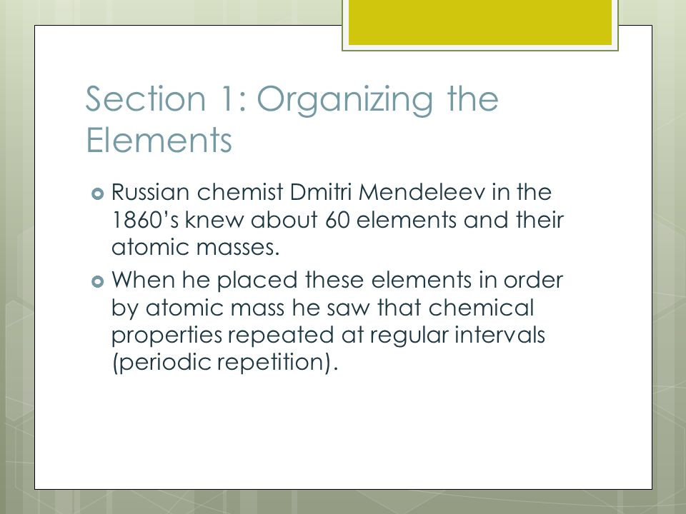 Section 1: Organizing the Elements  Russian chemist Dmitri Mendeleev in the 1860's knew about 60 elements and their atomic masses.