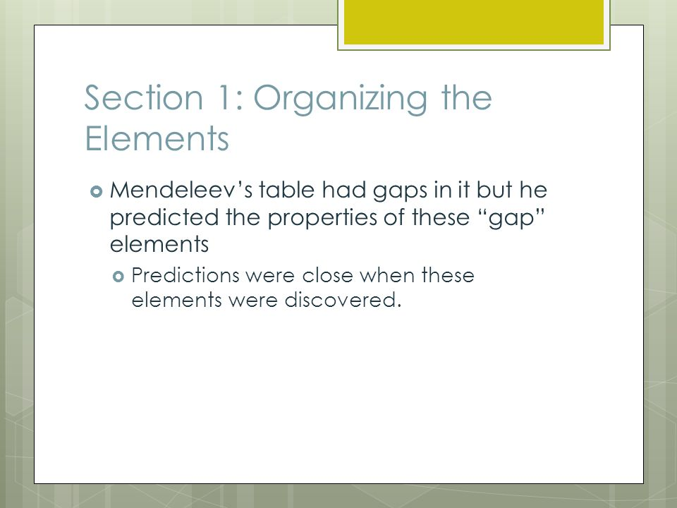 Section 1: Organizing the Elements  Mendeleev's table had gaps in it but he predicted the properties of these gap elements  Predictions were close when these elements were discovered.