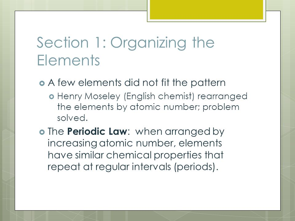 Section 1: Organizing the Elements  A few elements did not fit the pattern  Henry Moseley (English chemist) rearranged the elements by atomic number; problem solved.