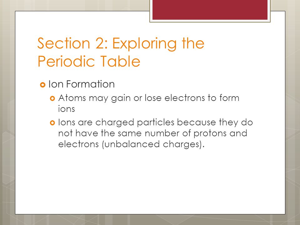 Section 2: Exploring the Periodic Table  Ion Formation  Atoms may gain or lose electrons to form ions  Ions are charged particles because they do not have the same number of protons and electrons (unbalanced charges).