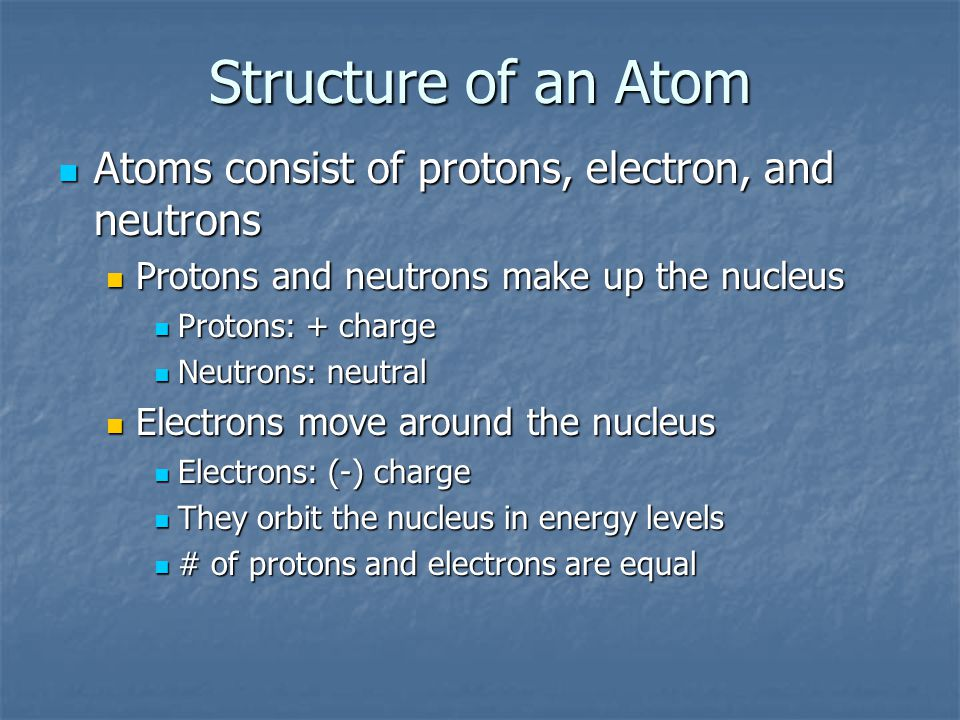 Structure of an Atom Atoms consist of protons, electron, and neutrons Atoms consist of protons, electron, and neutrons Protons and neutrons make up the nucleus Protons and neutrons make up the nucleus Protons: + charge Protons: + charge Neutrons: neutral Neutrons: neutral Electrons move around the nucleus Electrons move around the nucleus Electrons: (-) charge Electrons: (-) charge They orbit the nucleus in energy levels They orbit the nucleus in energy levels # of protons and electrons are equal # of protons and electrons are equal