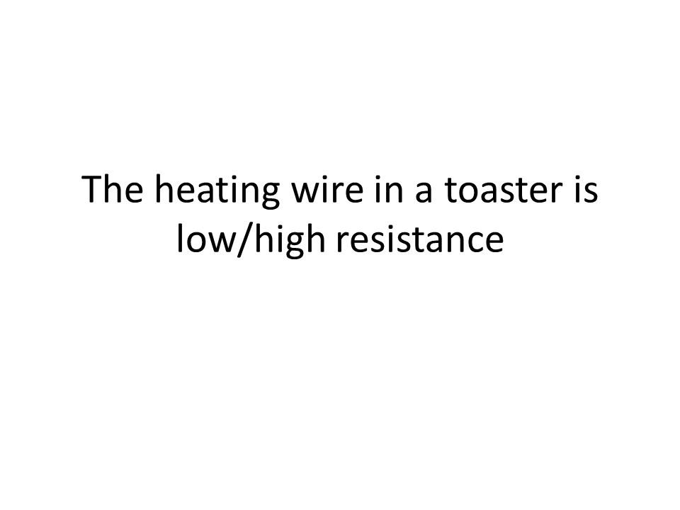 The heating wire in a toaster is low/high resistance