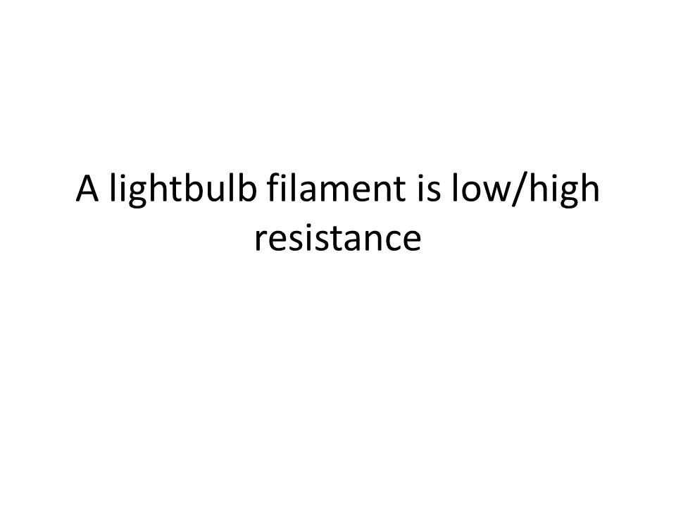 A lightbulb filament is low/high resistance