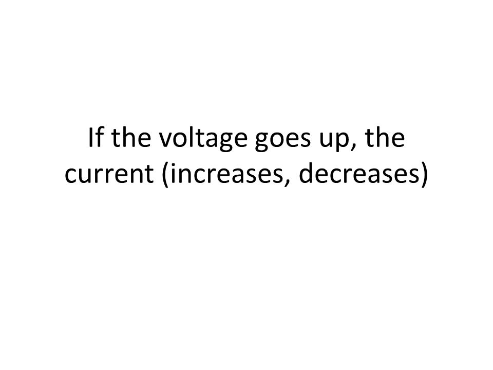 If the voltage goes up, the current (increases, decreases)