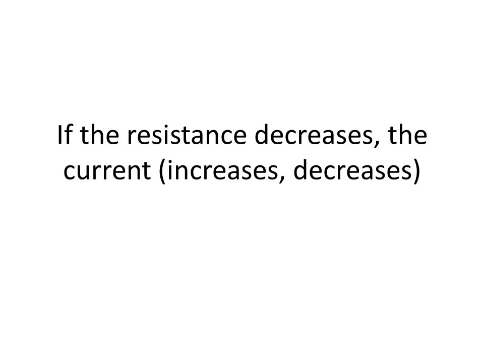 If the resistance decreases, the current (increases, decreases)