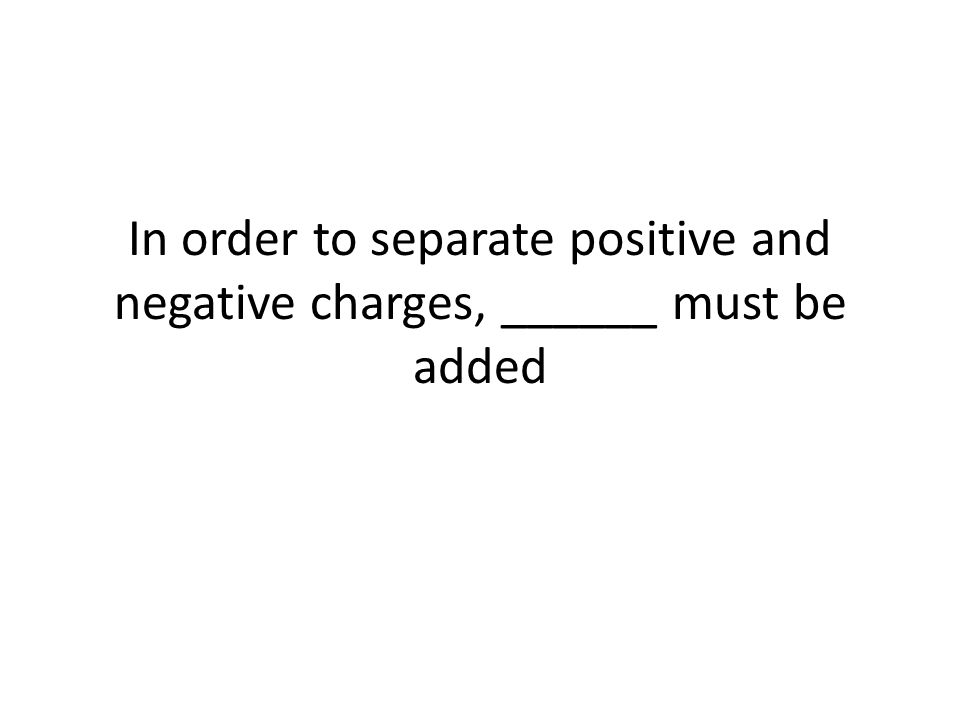 In order to separate positive and negative charges, ______ must be added