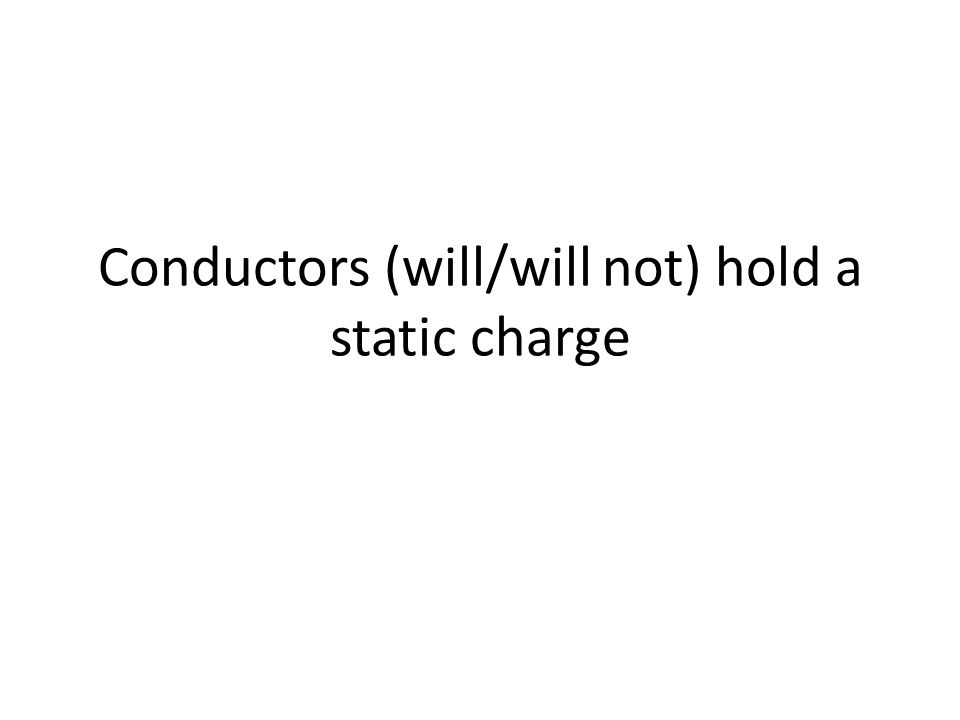 Conductors (will/will not) hold a static charge