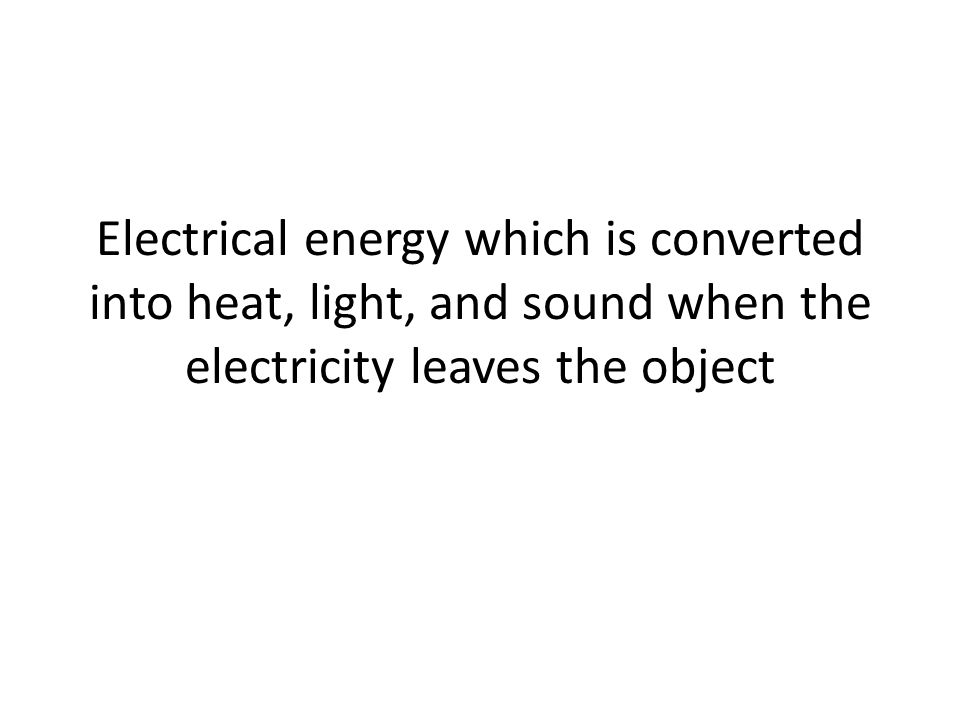 Electrical energy which is converted into heat, light, and sound when the electricity leaves the object