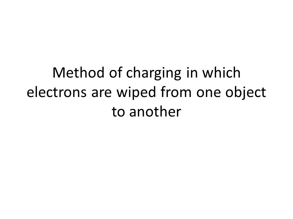 Method of charging in which electrons are wiped from one object to another
