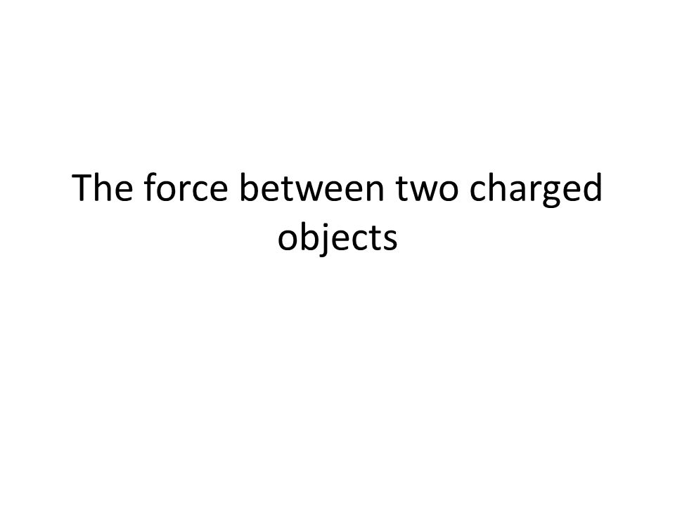 The force between two charged objects