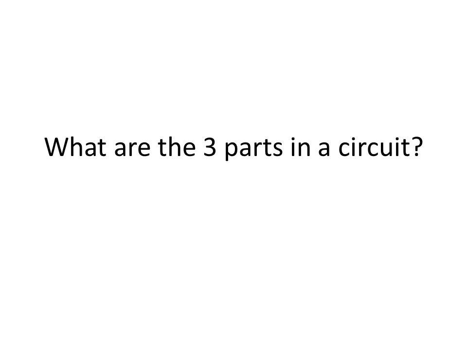 What are the 3 parts in a circuit
