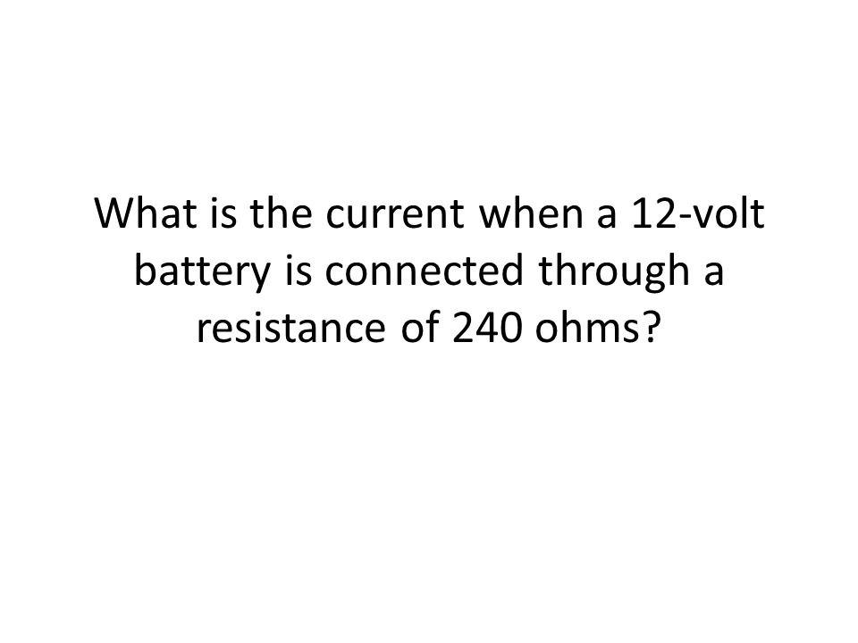 What is the current when a 12-volt battery is connected through a resistance of 240 ohms