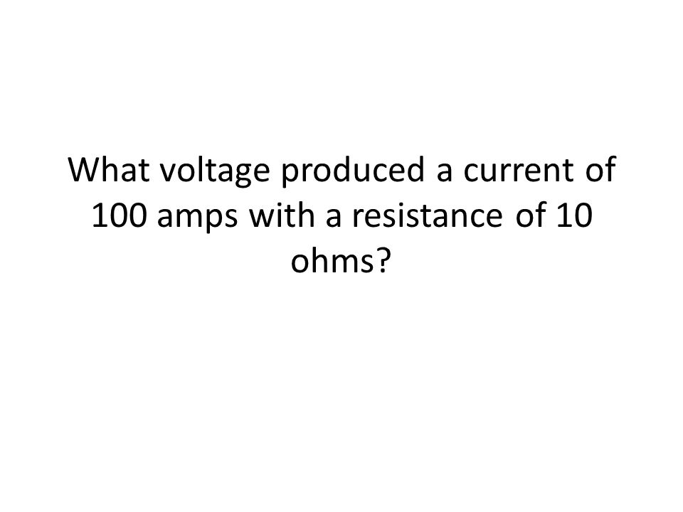 What voltage produced a current of 100 amps with a resistance of 10 ohms