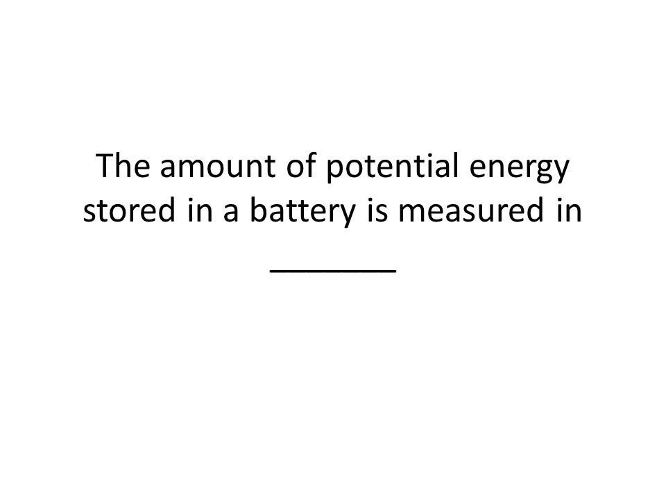 The amount of potential energy stored in a battery is measured in _______