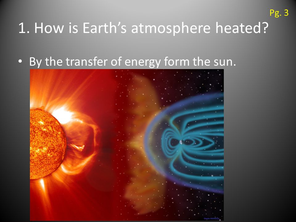 1. How is Earth's atmosphere heated By the transfer of energy form the sun. Pg. 3