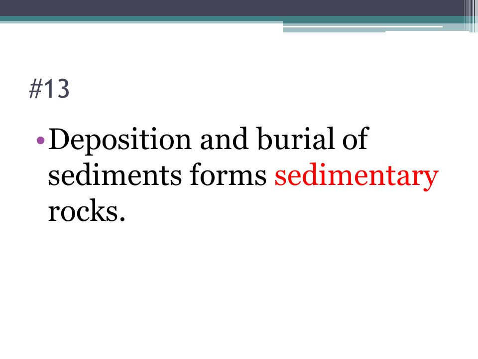 #13 Deposition and burial of sediments forms sedimentary rocks.