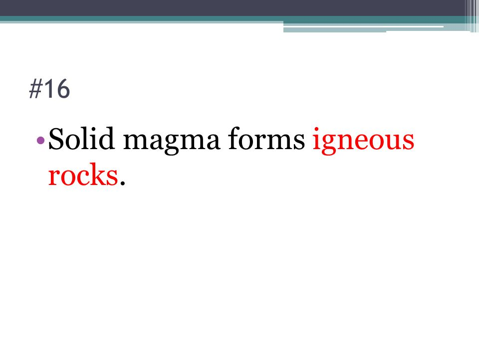 #16 Solid magma forms igneous rocks.