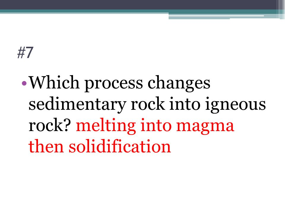 #7 Which process changes sedimentary rock into igneous rock? melting into magma then solidification