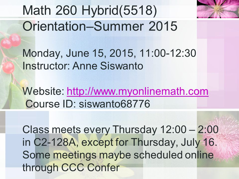 Math 260 Hybrid(5518) Orientation–Summer 2015 Monday, June 15, 2015, 11:00-12:30 Instructor: Anne Siswanto Website:   Course ID: siswanto68776 Class meets every Thursday 12:00 – 2:00 in C2-128A, except for Thursday, July 16.