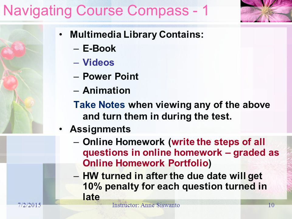 7/2/2015Instructor: Anne Siswanto10 Navigating Course Compass - 1 Multimedia Library Contains: –E-Book –Videos –Power Point –Animation Take Notes when viewing any of the above and turn them in during the test.