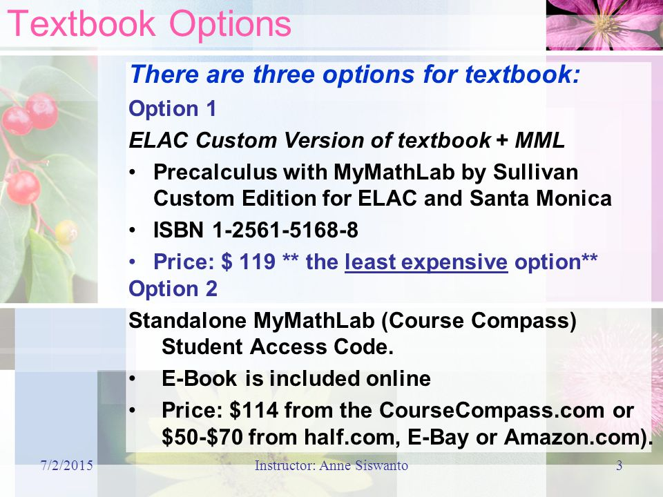 7/2/2015Instructor: Anne Siswanto3 Textbook Options There are three options for textbook: Option 1 ELAC Custom Version of textbook + MML Precalculus with MyMathLab by Sullivan Custom Edition for ELAC and Santa Monica ISBN Price: $ 119 ** the least expensive option** Option 2 Standalone MyMathLab (Course Compass) Student Access Code.